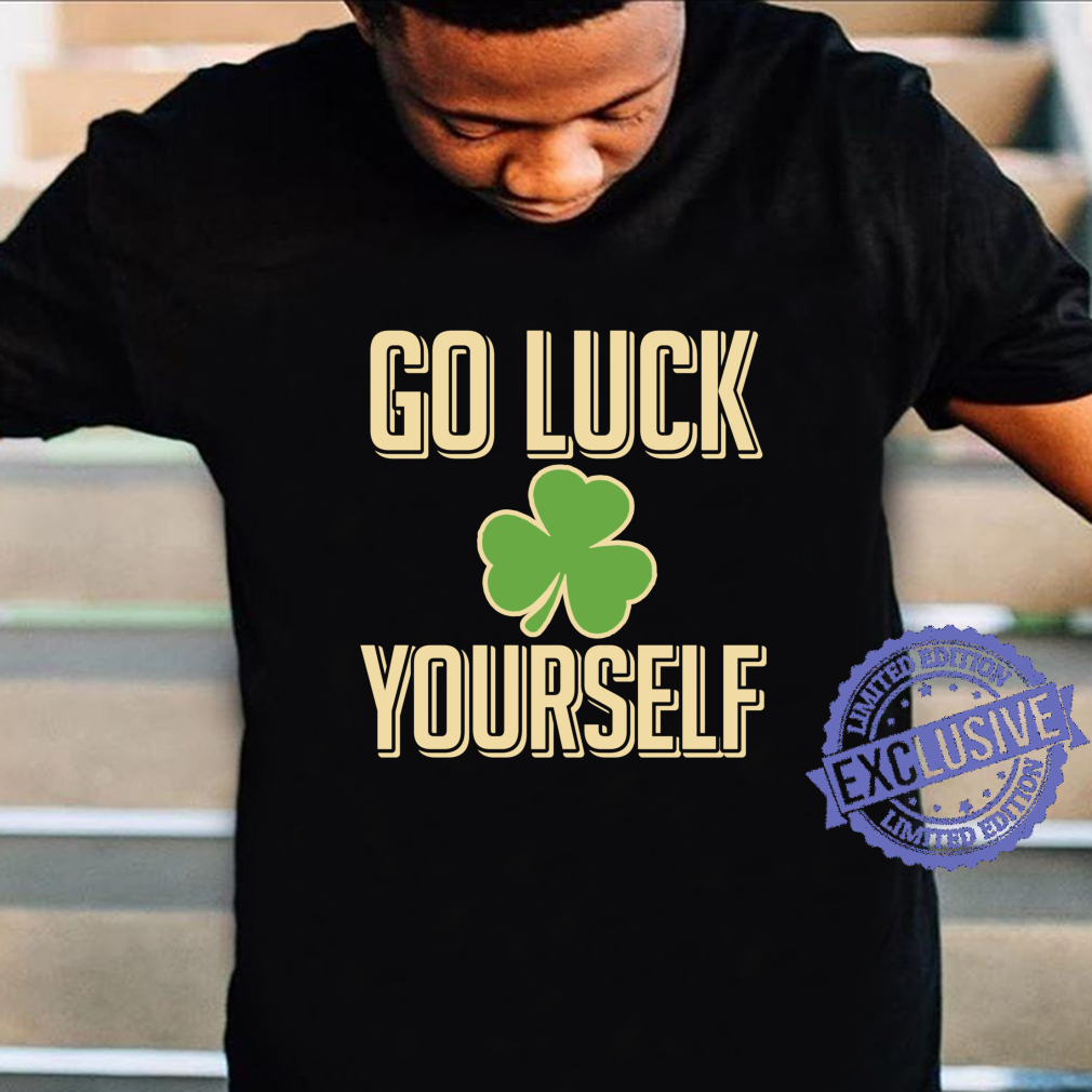Go Luck Yourself St. Patrick's Day Shamrock Shirt