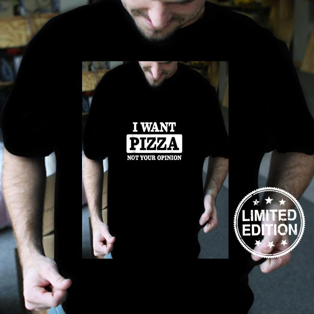 I Want Pizza Not Your Opinion Shirt