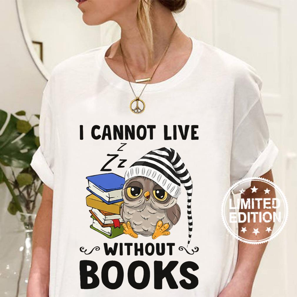 Owl I cannot live without books shirt